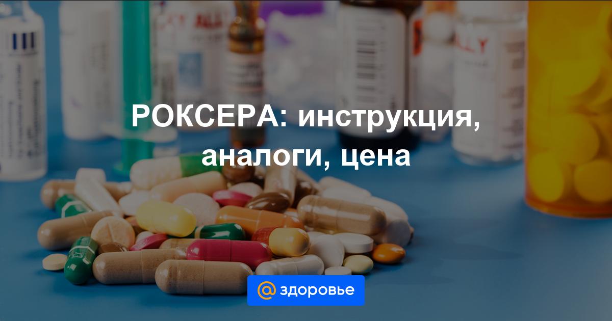 Таблетки роксера 10 и 20 мг: инструкция, отзывы и цены