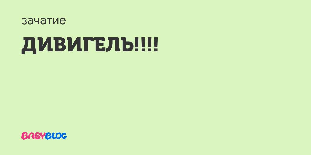 Дивигель!!!! - дивигель при планировании беременности отзывы - запись пользователя анютка (floris) в сообществе зачатие в категории медикаменты, витамины, травы - babyblog.ru