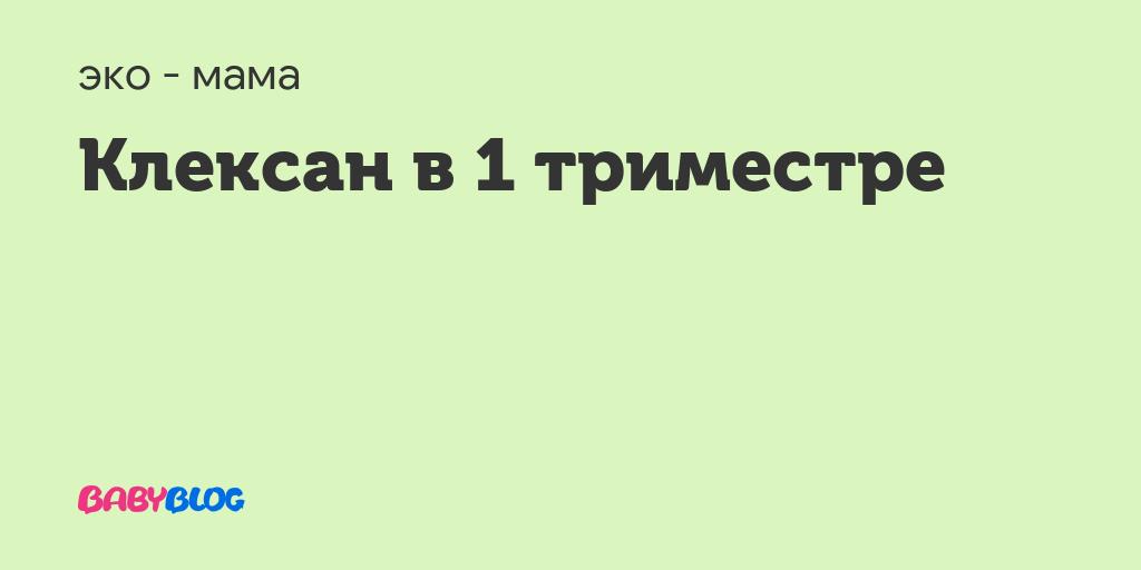 Клексан при беременности - запись пользователя екатерина (malbiwka02) в сообществе эко - мама в категории медикаменты (лечение,хранение) - babyblog.ru