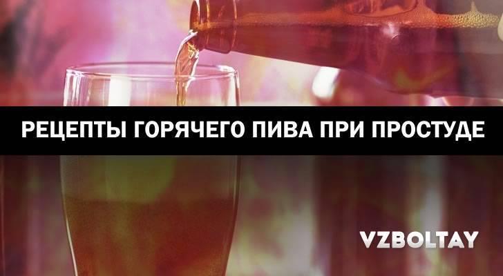 Как горячее или теплое пиво поможет от кашля: рецепты на любой вкус