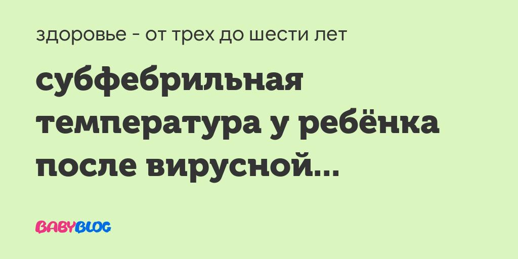Длительный субфебрилитет у ребенка - запись пользователя наталья (id2495895) в сообществе детские болезни от года до трех в категории температура - babyblog.ru