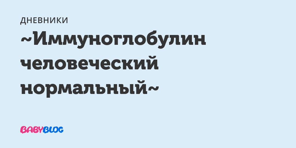 Immunoglobulin-chelovecheskii - запись пользователя наталия (chinzana) в сообществе здоровье будущей мамы и малыша в категории витамины, лекарства - babyblog.ru