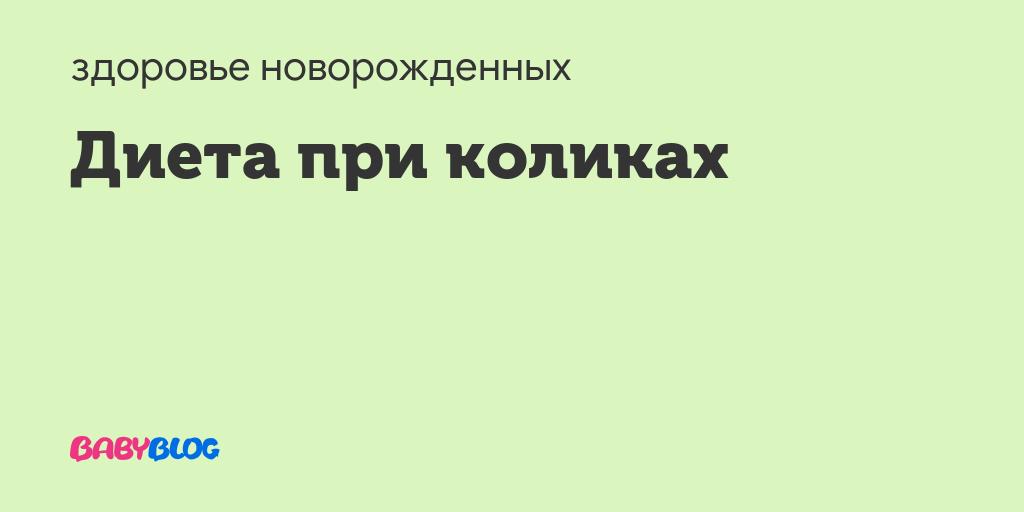 Диета при коликах - диета кормящей мамы при коликах - запись пользователя татьяна (kepa) в сообществе здоровье новорожденных в категории колики - babyblog.ru