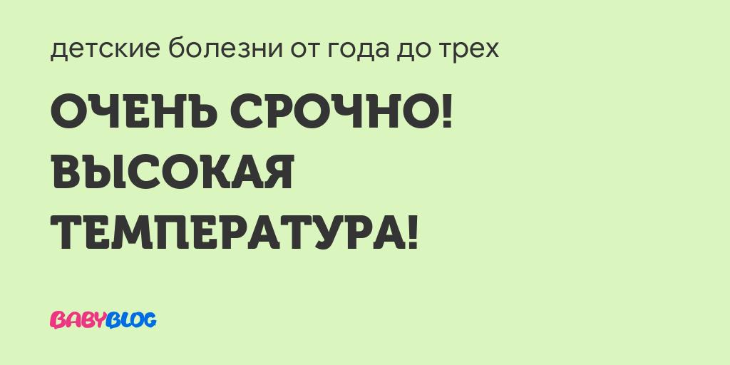 Высокая температура. подскажите!!! - запись пользователя катя (наращивание ресниц тамбов) (tusha_a) в сообществе здоровье новорожденных в категории высокая температура - babyblog.ru