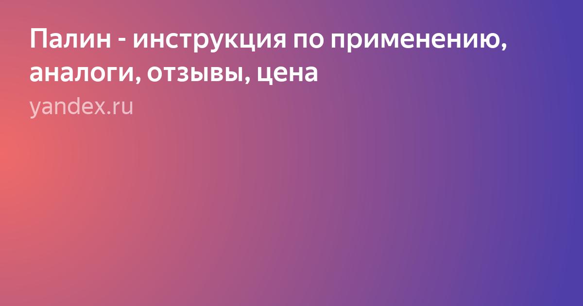 Палин: инструкция по применению, аналоги и отзывы, цены в аптеках россии