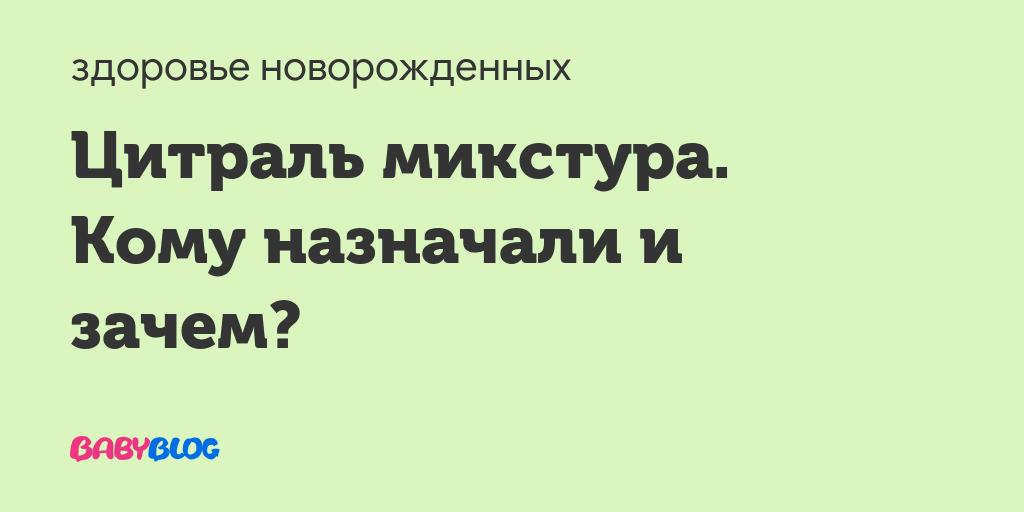 Кто давал микстуру цитралью? - запись пользователя наталья (nataliachvireva13) в сообществе здоровье новорожденных в категории неврология - babyblog.ru