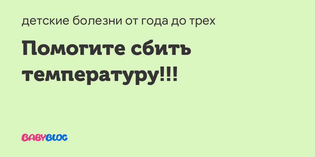 Надо знать!!!применение жаропонижающих препаратов в детском возрасте. - запись пользователя nastas (nastas77) в сообществе детские болезни от года до трех в категории температура - babyblog.ru